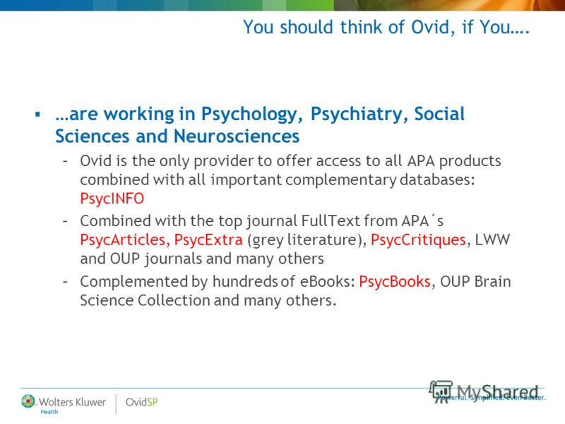 You should think of Ovid, if You…. …are working in Psychology, Psychiatry, Social Sciences and Neurosciences –Ovid is the only provider to offer access to all APA products combined with all important complementary databases: PsycINFO –Combined with t