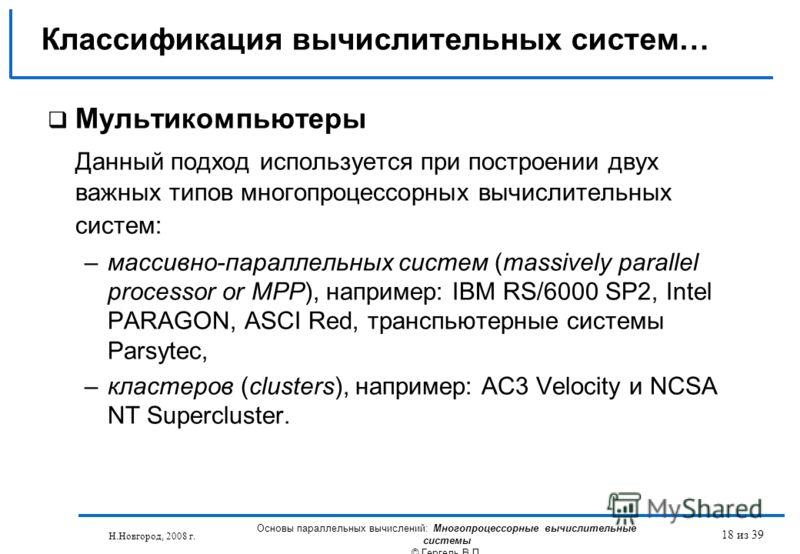 Н.Новгород, 2008 г. Основы параллельных вычислений: Многопроцессорные вычислительные системы © Гергель В.П. 18 из 39 Мультикомпьютеры Данный подход используется при построении двух важных типов многопроцессорных вычислительных систем: –массивно-парал