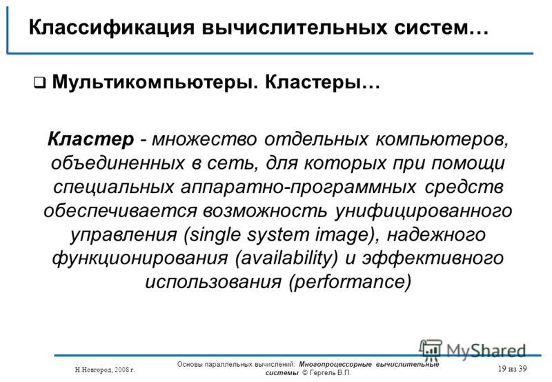 Н.Новгород, 2008 г. Основы параллельных вычислений: Многопроцессорные вычислительные системы © Гергель В.П. 19 из 39 Мультикомпьютеры. Кластеры… Классификация вычислительных систем… Кластер - множество отдельных компьютеров, объединенных в сеть, для