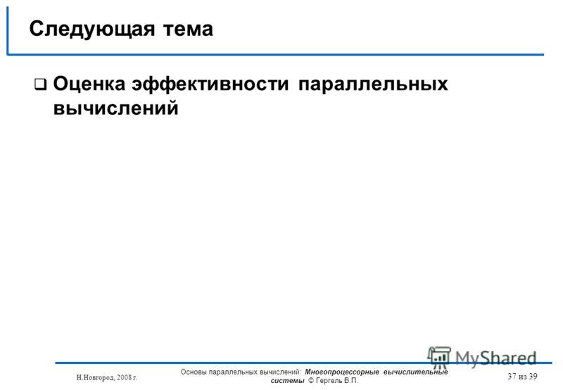 Н.Новгород, 2008 г. Основы параллельных вычислений: Многопроцессорные вычислительные системы © Гергель В.П. 37 из 39 Оценка эффективности параллельных вычислений Следующая тема