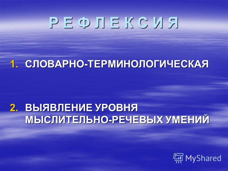 Р Е Ф Л Е К С И Я 1.СЛОВАРНО-ТЕРМИНОЛОГИЧЕСКАЯ 2.ВЫЯВЛЕНИЕ УРОВНЯ МЫСЛИТЕЛЬНО-РЕЧЕВЫХ УМЕНИЙ