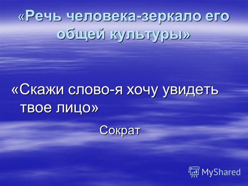 « Речь человека-зеркало его общей культуры» «Скажи слово-я хочу увидеть твое лицо» Сократ Сократ