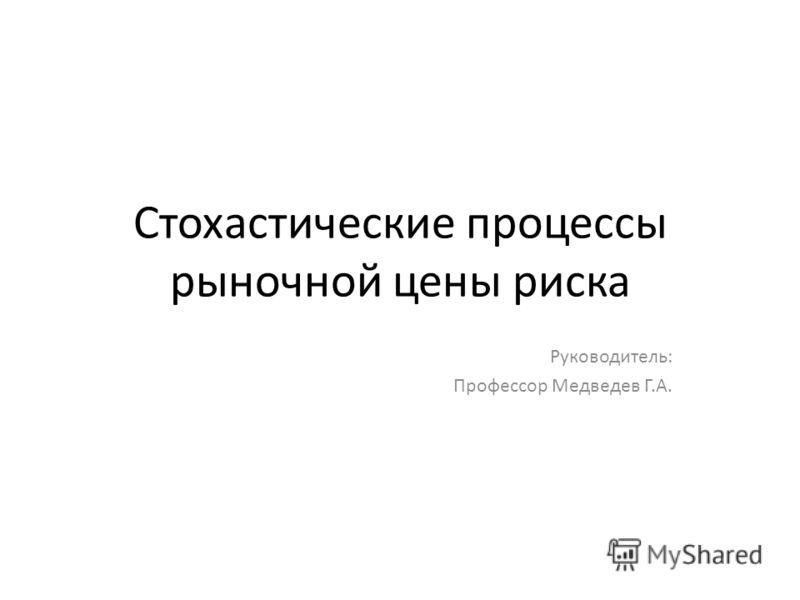 Стохастические процессы рыночной цены риска Руководитель: Профессор Медведев Г.А.