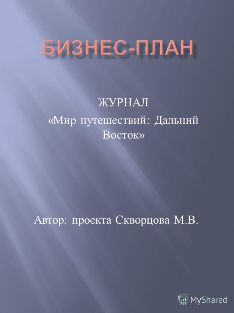 Автор : проекта Скворцова М. В. ЖУРНАЛ « Мир путешествий : Дальний Восток »