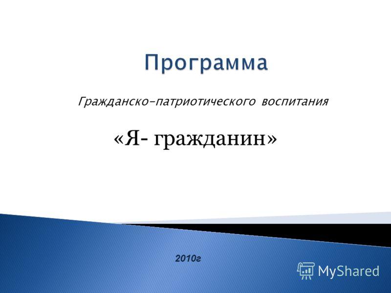 Гражданско-патриотического воспитания «Я- гражданин» 2010г