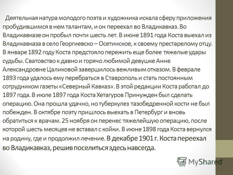 Деятельная натура молодого поэта и художника искала сферу приложения пробудившимся в нем талантам, и он переехал во Владикавказ. Во Владикавказе он пробыл почти шесть лет. В июне 1891 года Коста выехал из Владикавказа в село Георгиевско – Осетинское,