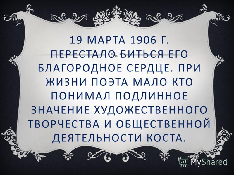 19 МАРТА 1906 Г. ПЕРЕСТАЛО БИТЬСЯ ЕГО БЛАГОРОДНОЕ СЕРДЦЕ. ПРИ ЖИЗНИ ПОЭТА МАЛО КТО ПОНИМАЛ ПОДЛИННОЕ ЗНАЧЕНИЕ ХУДОЖЕСТВЕННОГО ТВОРЧЕСТВА И ОБЩЕСТВЕННОЙ ДЕЯТЕЛЬНОСТИ КОСТА.