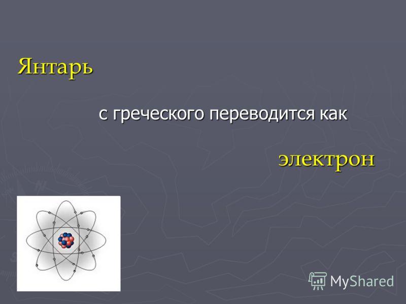 Янтарь с греческого переводится как электрон