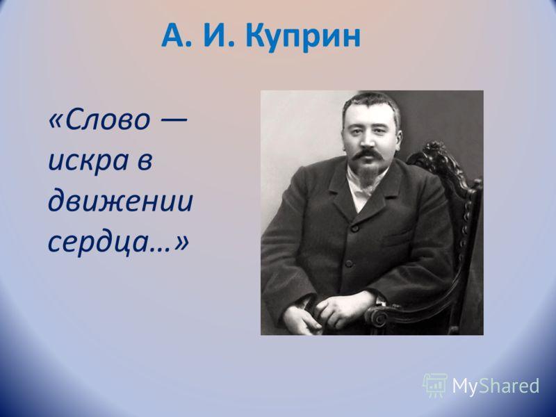 А. И. Куприн «Слово искра в движении сердца…»