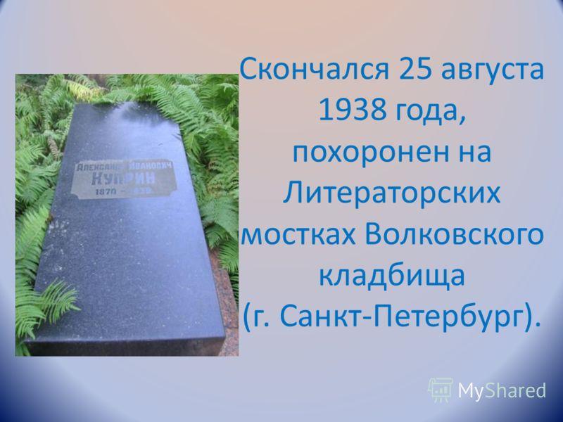 Скончался 25 августа 1938 года, похоронен на Литераторских мостках Волковского кладбища (г. Санкт-Петербург).