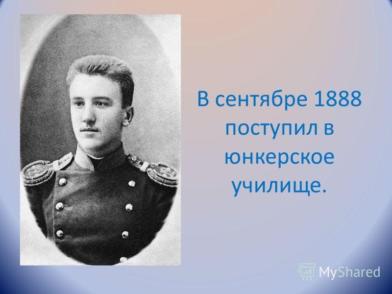 В сентябре 1888 поступил в юнкерское училище.