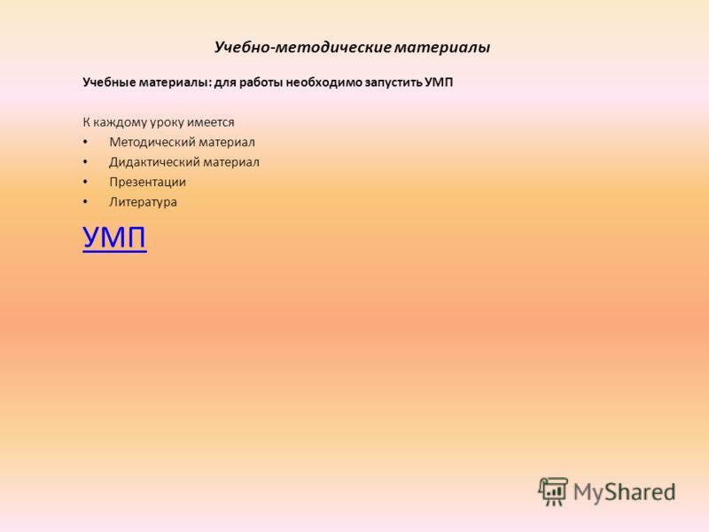 Учебно-методические материалы Учебные материалы: для работы необходимо запустить УМП К каждому уроку имеется Методический материал Дидактический материал Презентации Литература УМП