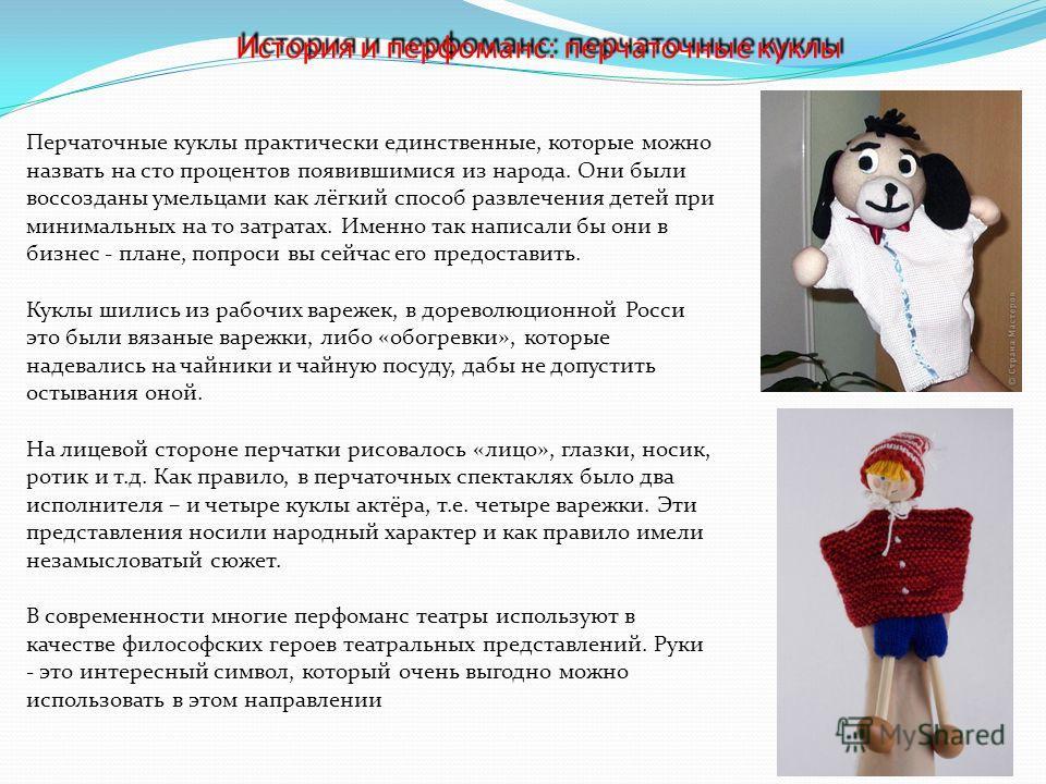 История и перфоманс: перчаточные куклы История и перфоманс: перчаточные куклы Перчаточные куклы практически единственные, которые можно назвать на сто процентов появившимися из народа. Они были воссозданы умельцами как лёгкий способ развлечения детей