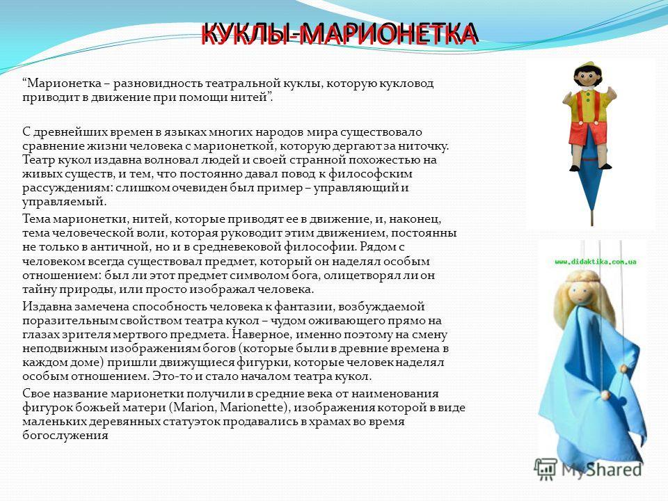КУКЛЫ-МАРИОНЕТКА Марионетка – разновидность театральной куклы, которую кукловод приводит в движение при помощи нитей. С древнейших времен в языках многих народов мира существовало сравнение жизни человека с марионеткой, которую дергают за ниточку. Те