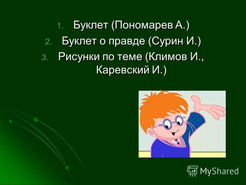 1. Буклет (Пономарев А.) 2. Буклет о правде (Сурин И.) 3. Рисунки по теме (Климов И., Каревский И.)