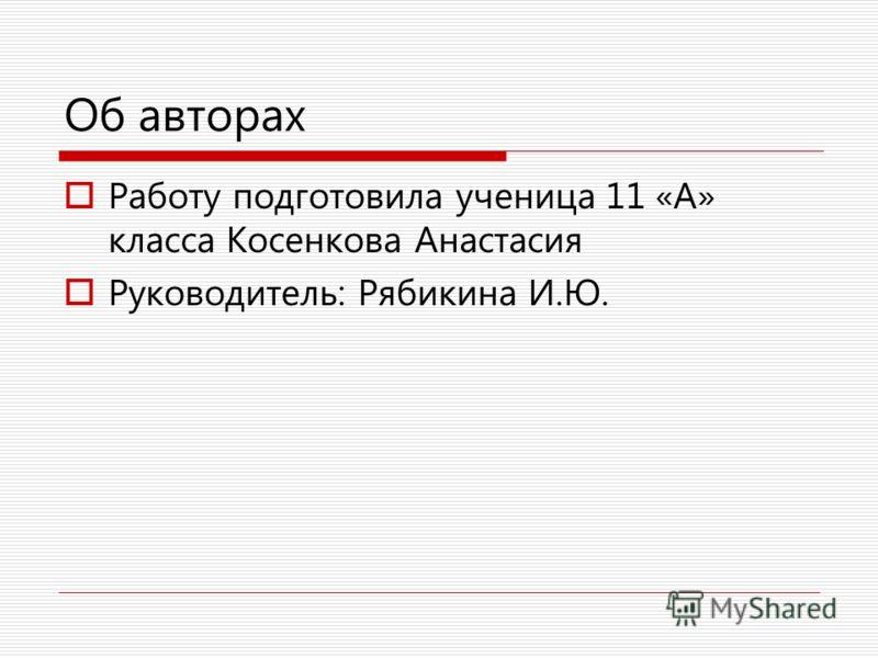 Об авторах Работу подготовила ученица 11 «А» класса Косенкова Анастасия Руководитель: Рябикина И.Ю.