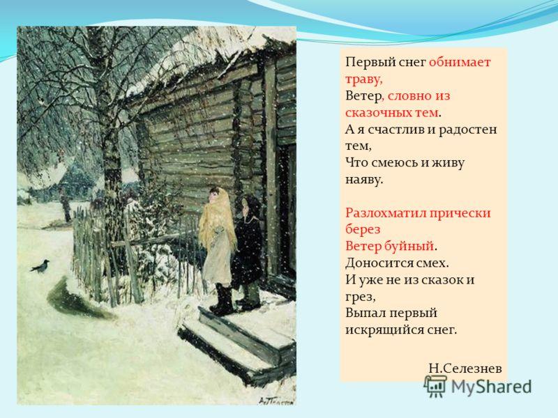 Первый снег обнимает траву, Ветер, словно из сказочных тем. А я счастлив и радостен тем, Что смеюсь и живу наяву. Разлохматил прически берез Ветер буйный. Доносится смех. И уже не из сказок и грез, Выпал первый искрящийся снег. Н.Селезнев