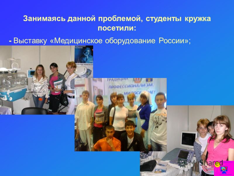 Занимаясь данной проблемой, студенты кружка посетили: - Выставку «Медицинское оборудование России»;