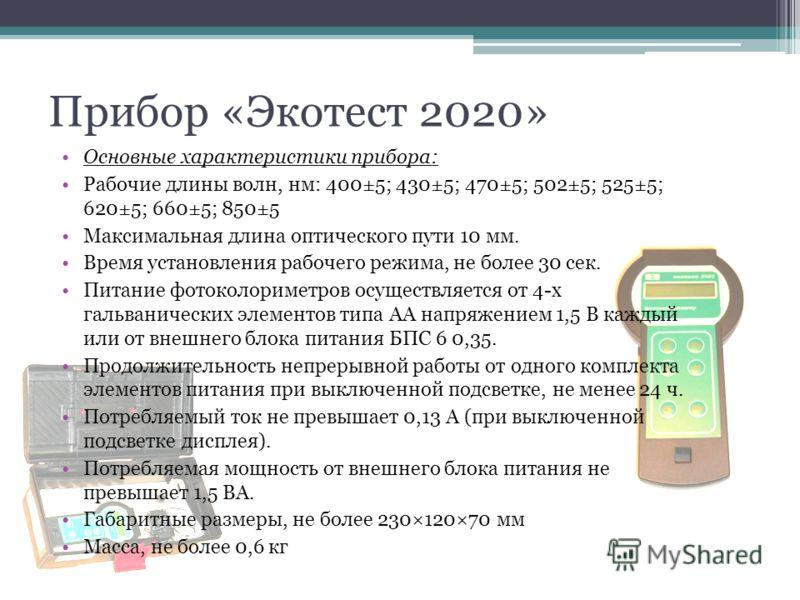 Прибор «Экотест 2020» Основные характеристики прибора: Рабочие длины волн, нм: 400±5; 430±5; 470±5; 502±5; 525±5; 620±5; 660±5; 850±5 Максимальная длина оптического пути 10 мм. Время установления рабочего режима, не более 30 сек. Питание фотоколориме