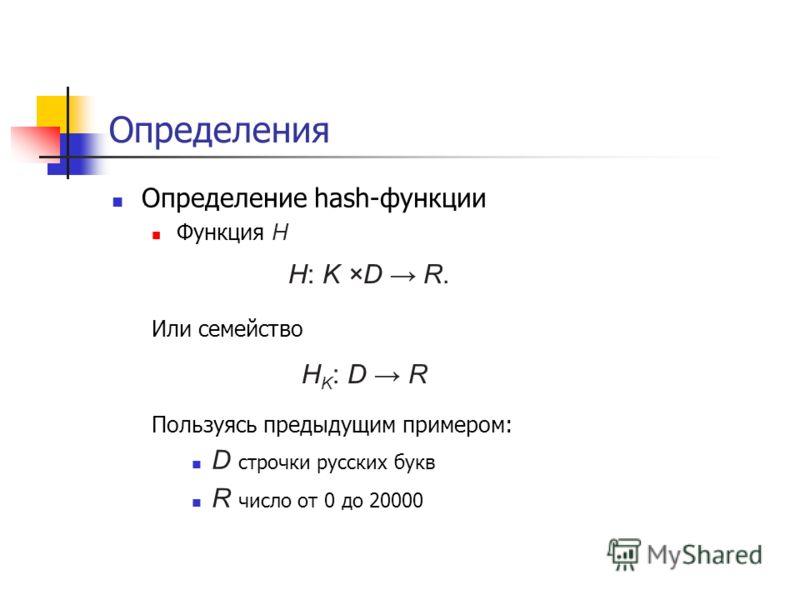 Определения Определение hash-функции Функция H Или семейство Пользуясь предыдущим примером: D строчки русских букв R число от 0 до 20000 H: K ×D R. H K : D R