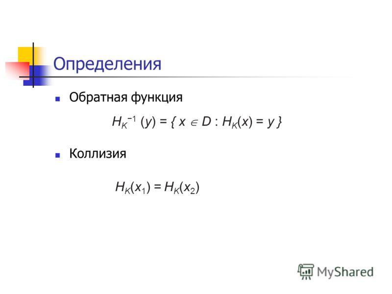 Определения Обратная функция Коллизия H K1 (y) = { x D : H K (x) = y } H K (x 1 ) =HK(x2)HK(x2)