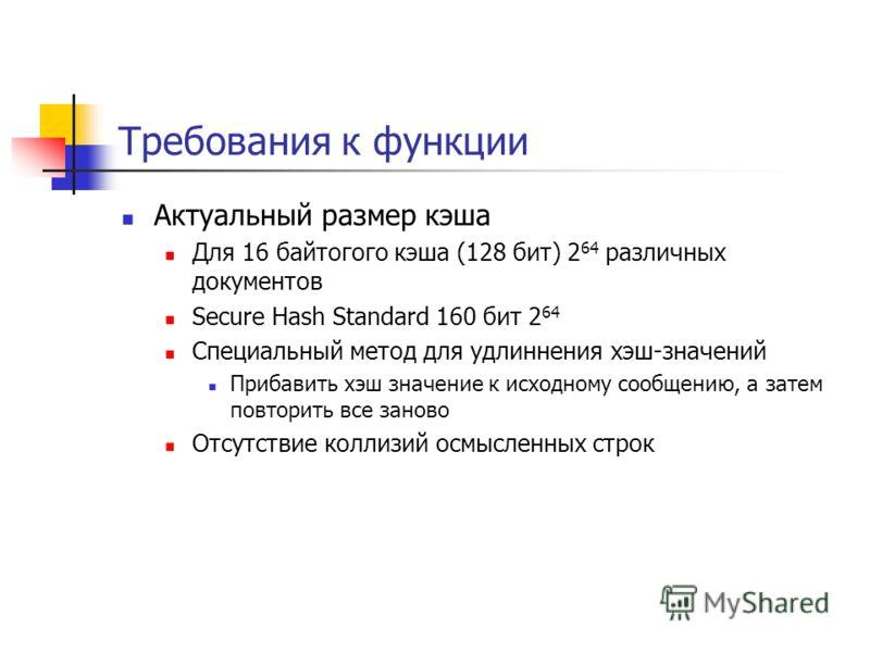 Требования к функции Актуальный размер кэша Для 16 байтогого кэша (128 бит) 2 64 различных документов Secure Hash Standard 160 бит 2 64 Специальный метод для удлиннения хэш-значений Прибавить хэш значение к исходному сообщению, а затем повторить все