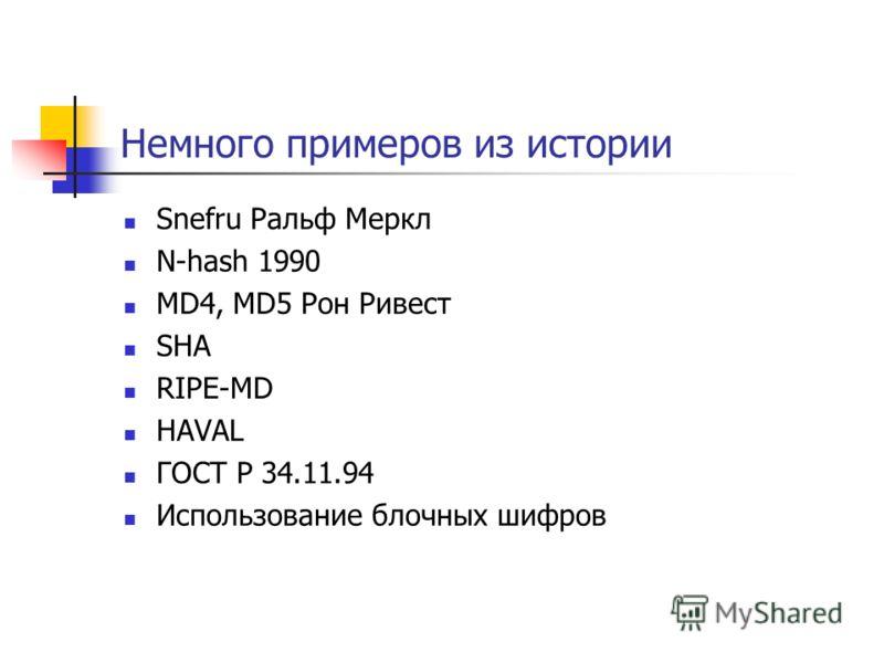Немного примеров из истории Snefru Ральф Меркл N-hash 1990 MD4, MD5 Рон Ривест SHA RIPE-MD HAVAL ГОСТ Р 34.11.94 Использование блочных шифров