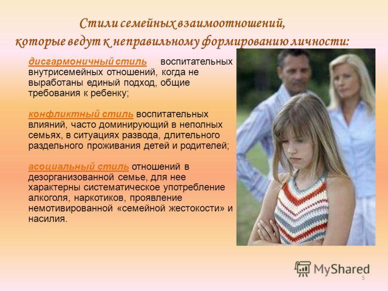 5 Стили семейных взаимоотношений, которые ведут к неправильному формированию личности: дисгармоничный стиль воспитательных и внутрисемейных отношений, когда не выработаны единый подход, общие требования к ребенку; конфликтный стиль воспитательных вли