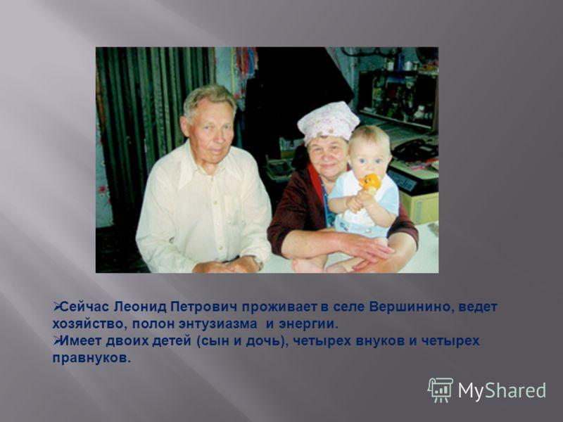 Сейчас Леонид Петрович проживает в селе Вершинино, ведет хозяйство, полон энтузиазма и энергии. Имеет двоих детей (сын и дочь), четырех внуков и четырех правнуков.