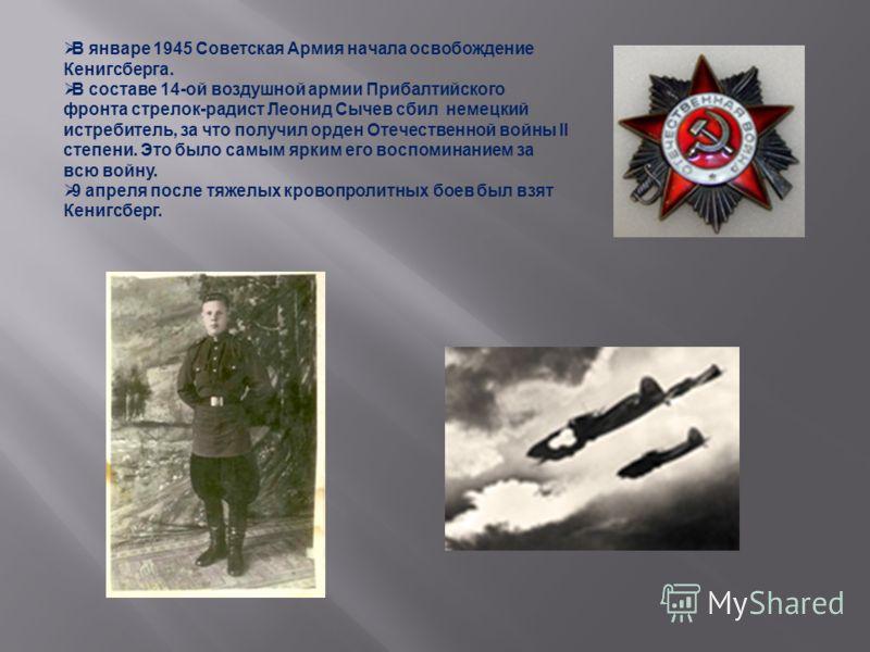 В январе 1945 Советская Армия начала освобождение Кенигсберга. В составе 14-ой воздушной армии Прибалтийского фронта стрелок-радист Леонид Сычев сбил немецкий истребитель, за что получил орден Отечественной войны II степени. Это было самым ярким его