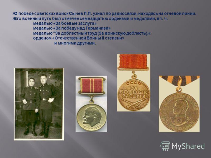 О победе советских войск Сычев Л.П. узнал по радиосвязи, находясь на огневой линии. Его военный путь был отмечен семнадцатью орденами и медалями, в т. ч. медалью «За боевые заслуги» медалью «За победу над Германией» медалью