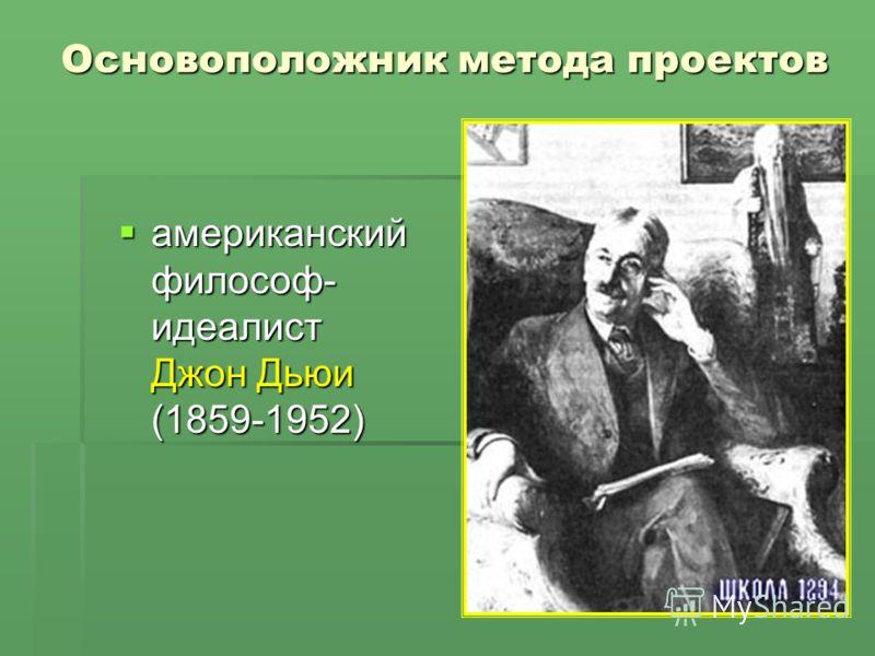 Основоположник метода проектов американский философ- идеалист Джон Дьюи (1859-1952) американский философ- идеалист Джон Дьюи (1859-1952)