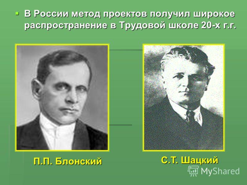 В России метод проектов получил широкое распространение в Трудовой школе 20-х г.г. В России метод проектов получил широкое распространение в Трудовой школе 20-х г.г. П.П. Блонский С.Т. Шацкий