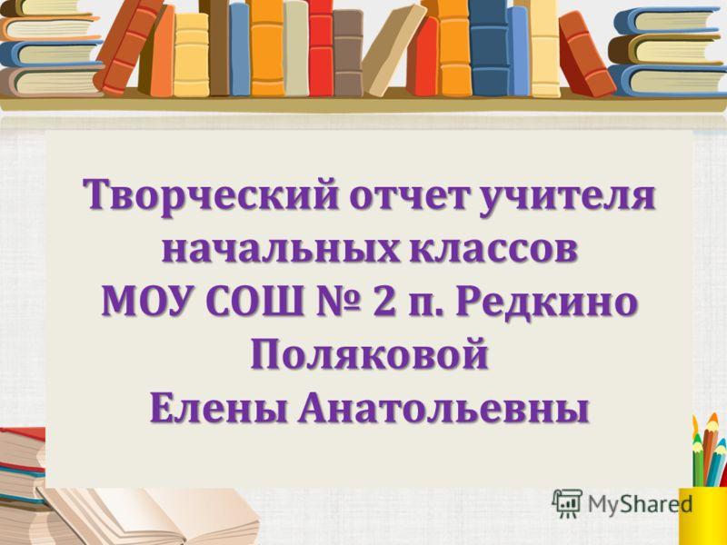 Творческий отчет учителя начальных классов МОУ СОШ 2 п. Редкино Поляковой Елены Анатольевны