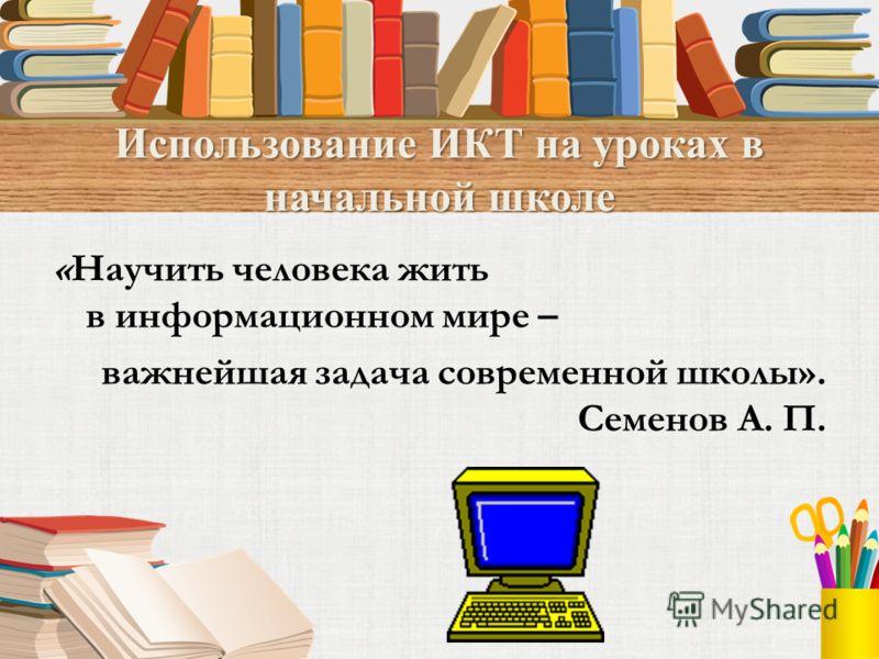 Использование ИКТ на уроках в начальной школе «Научить человека жить в информационном мире – важнейшая задача современной школы». Семенов А. П.