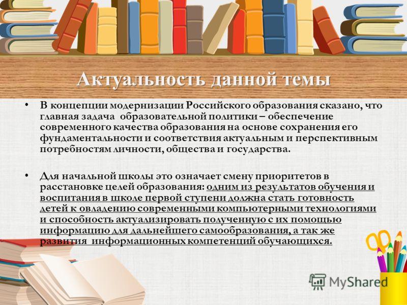 Актуальность данной темы В концепции модернизации Российского образования сказано, что главная задача образовательной политики – обеспечение современного качества образования на основе сохранения его фундаментальности и соответствия актуальным и перс