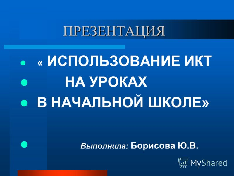 ПРЕЗЕНТАЦИЯ ПРЕЗЕНТАЦИЯ « ИСПОЛЬЗОВАНИЕ ИКТ НА УРОКАХ В НАЧАЛЬНОЙ ШКОЛЕ» Выполнила: Борисова Ю.В.