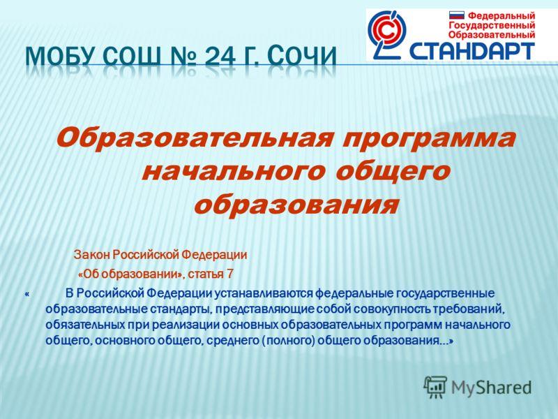 Образовательная программа начального общего образования Закон Российской Федерации «Об образовании», статья 7 « В Российской Федерации устанавливаются федеральные государственные образовательные стандарты, представляющие собой совокупность требований