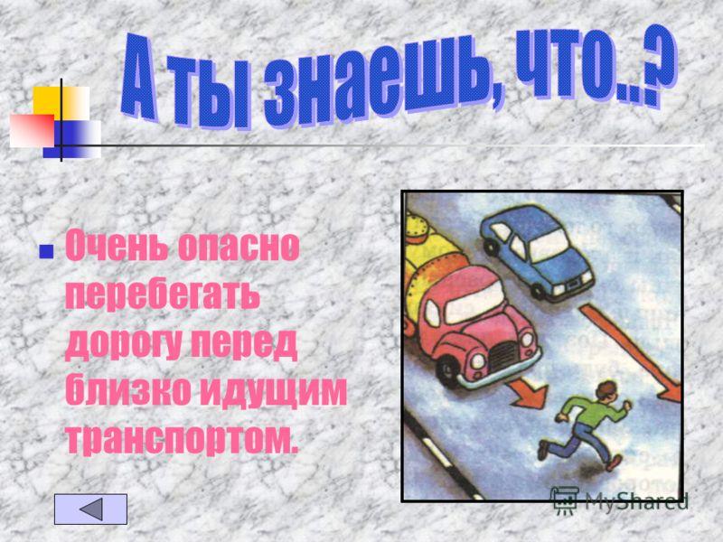 Очень опасно перебегать дорогу перед близко идущим транспортом.