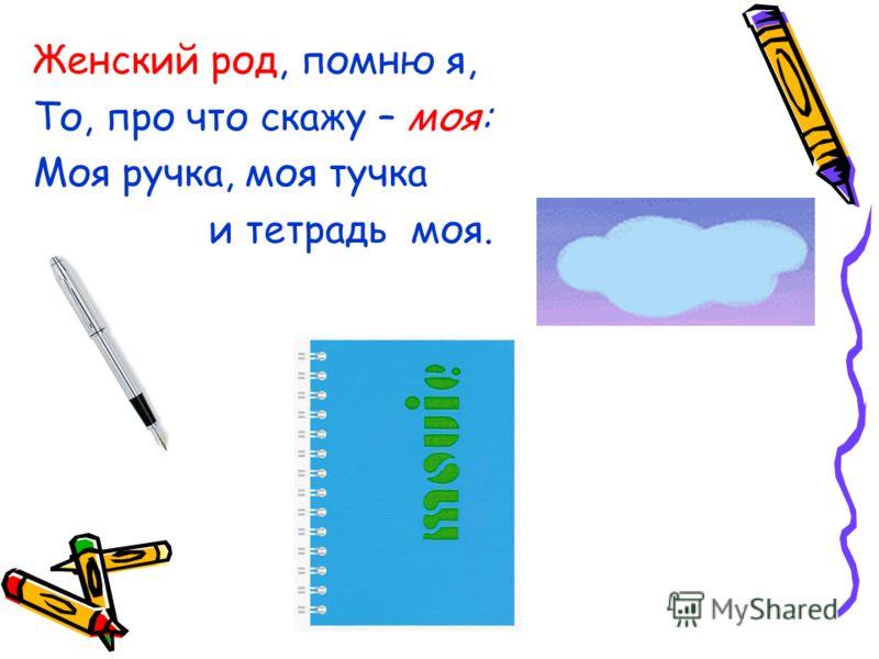 Женский род, помню я, То, про что скажу – моя: Моя ручка, моя тучка и тетрадь моя.