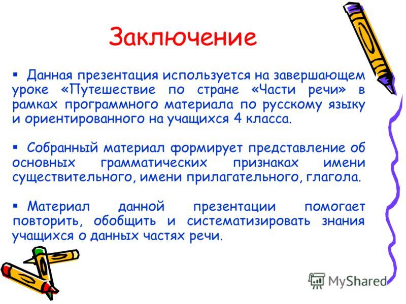 Заключение Данная презентация используется на завершающем уроке «Путешествие по стране «Части речи» в рамках программного материала по русскому языку и ориентированного на учащихся 4 класса. Собранный материал формирует представление об основных грам