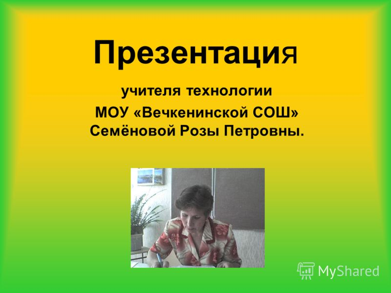 Презентация учителя технологии МОУ «Вечкенинской СОШ» Семёновой Розы Петровны.