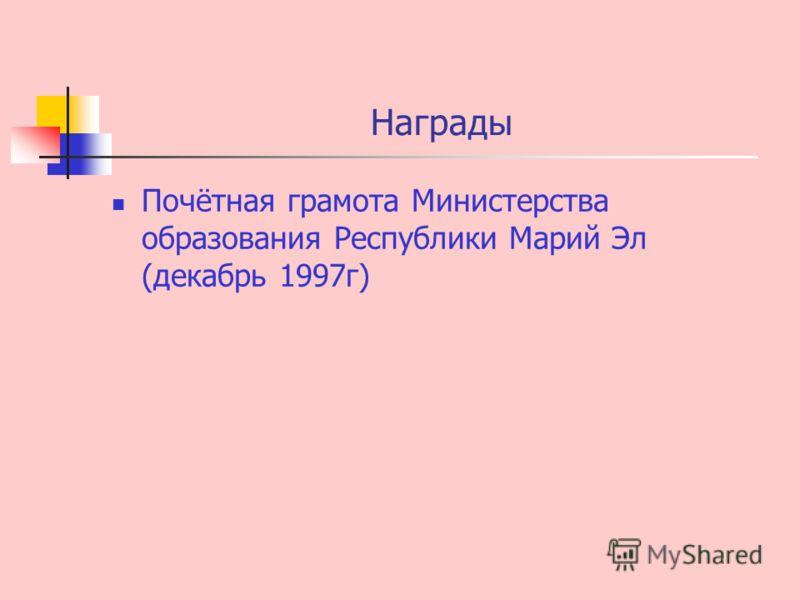 Награды Почётная грамота Министерства образования Республики Марий Эл (декабрь 1997г)