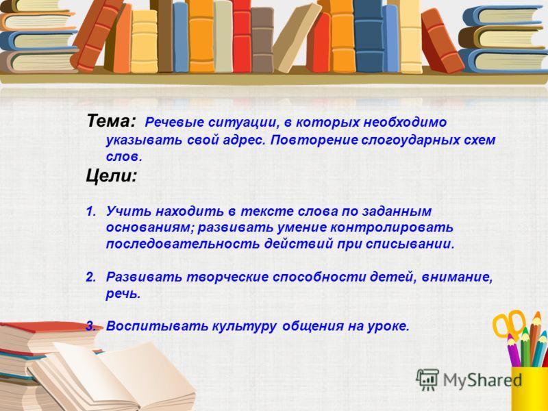 Тема: Речевые ситуации, в которых необходимо указывать свой адрес. Повторение слогоударных схем слов. Цели: 1.Учить находить в тексте слова по заданным основаниям; развивать умение контролировать последовательность действий при списывании. 2.Развиват