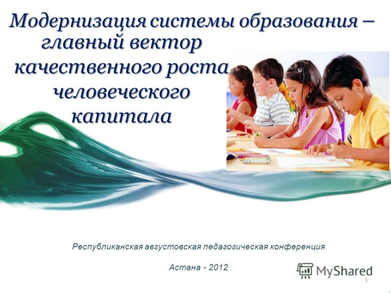 Модернизация системы образования – Республиканская августовская педагогическая конференция Астана - 2012 главный вектор качественного роста человеческого капитала 1