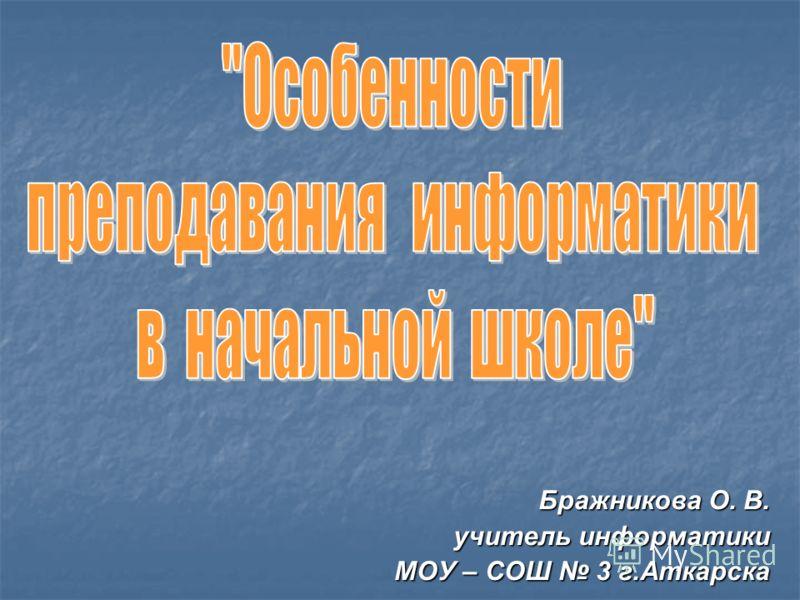 Бражникова О. В. учитель информатики МОУ – СОШ 3 г.Аткарска