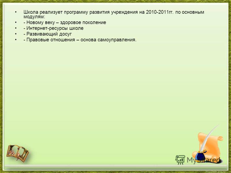 Школа реализует программу развития учреждения на 2010-2011гг. по основным модулям: - Новому веку – здоровое поколение - Интернет-ресурсы школе - Развивающий досуг - Правовые отношения – основа самоуправления.