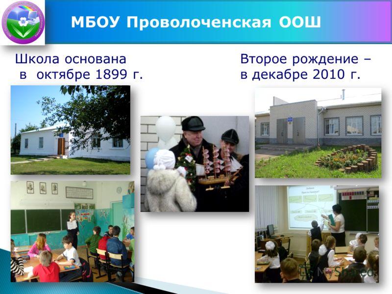 МБОУ Проволоченская ООШ Школа основана в октябре 1899 г. Второе рождение – в декабре 2010 г.