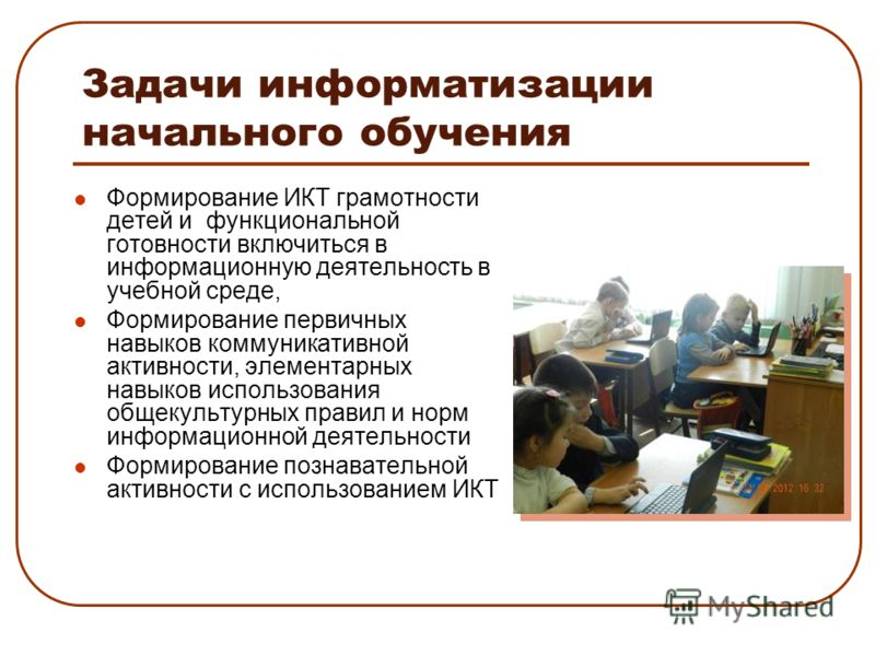 Задачи информатизации начального обучения Формирование ИКТ грамотности детей и функциональной готовности включиться в информационную деятельность в учебной среде, Формирование первичных навыков коммуникативной активности, элементарных навыков использ
