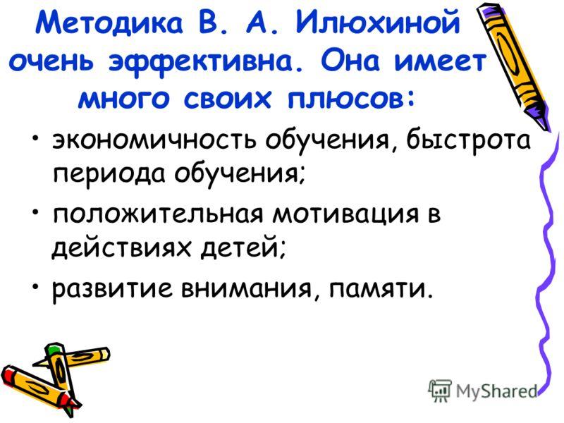 Методика В. А. Илюхиной очень эффективна. Она имеет много своих плюсов: экономичность обучения, быстрота периода обучения; положительная мотивация в действиях детей; развитие внимания, памяти.